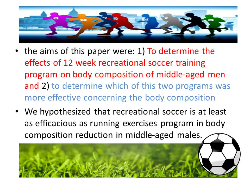 the aims of this paper were: 1) To determine the effects of 12 week recreational soccer training program on body composition of middle-aged men and 2) to determine which of this two programs was more effective concerning the body composition We hypothesized that recreational soccer is at least as efficacious as running exercises program in body composition reduction in middle-aged males.