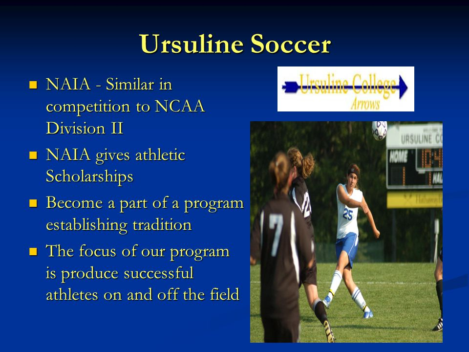 Ursuline Soccer NAIA - Similar in competition to NCAA Division II NAIA - Similar in competition to NCAA Division II NAIA gives athletic Scholarships N