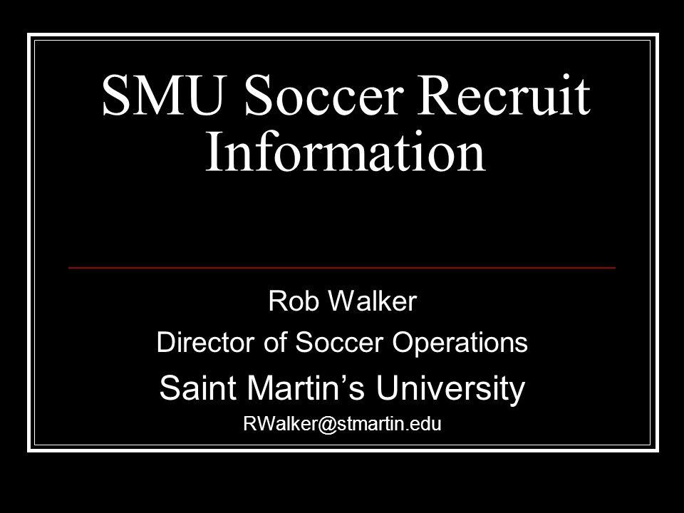 SMU Soccer Recruit Information Rob Walker Director of Soccer Operations Saint Martin's University RWalker@stmartin.edu
