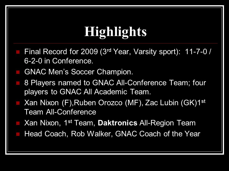 Highlights Final Record for 2009 (3 rd Year, Varsity sport): 11-7-0 / 6-2-0 in Conference. GNAC Men's Soccer Champion. 8 Players named to GNAC All-Con
