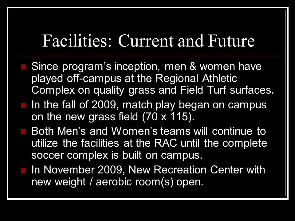 Facilities: Current and Future Since program's inception, men & women have played off-campus at the Regional Athletic Complex on quality grass and Fie