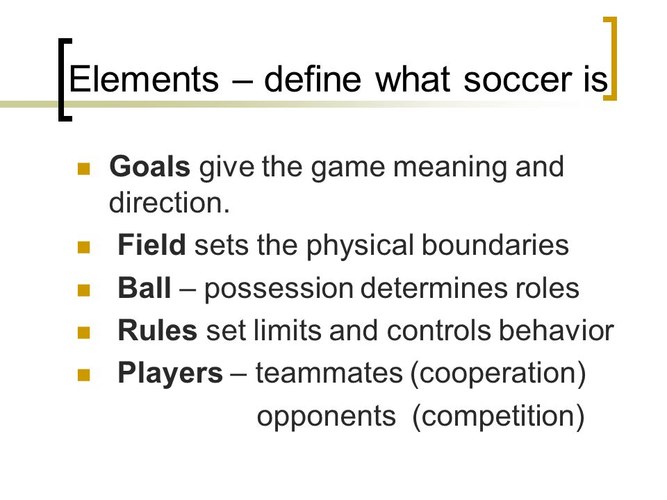 Elements – define what soccer is Goals give the game meaning and direction. Field sets the physical boundaries Ball – possession determines roles Rule