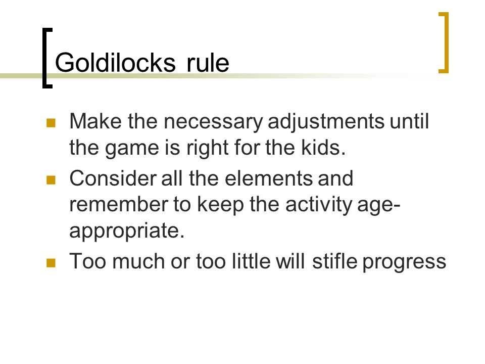 Goldilocks rule Make the necessary adjustments until the game is right for the kids. Consider all the elements and remember to keep the activity age-