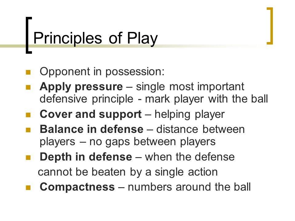 Principles of Play Opponent in possession: Apply pressure – single most important defensive principle - mark player with the ball Cover and support –