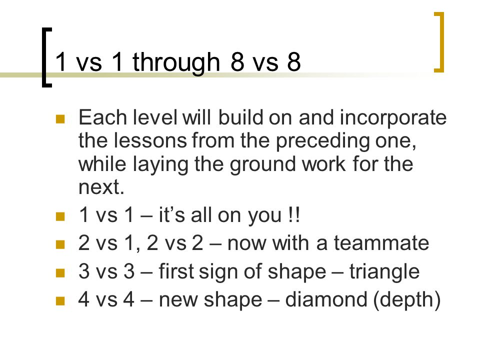 1 vs 1 through 8 vs 8 Each level will build on and incorporate the lessons from the preceding one, while laying the ground work for the next. 1 vs 1 –
