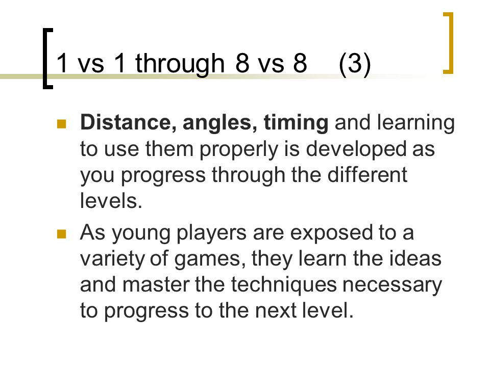 1 vs 1 through 8 vs 8 (3) Distance, angles, timing and learning to use them properly is developed as you progress through the different levels. As you