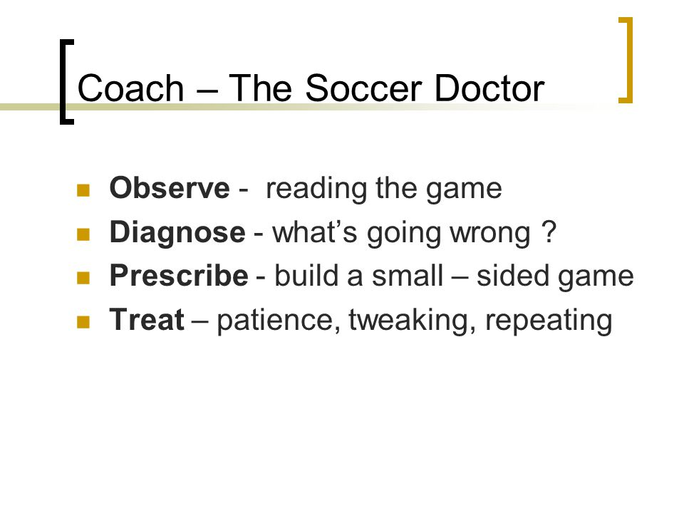 Coach – The Soccer Doctor Observe - reading the game Diagnose - what's going wrong ? Prescribe - build a small – sided game Treat – patience, tweaking