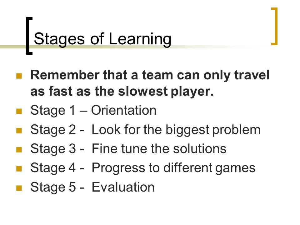 Stages of Learning Remember that a team can only travel as fast as the slowest player. Stage 1 – Orientation Stage 2 - Look for the biggest problem St