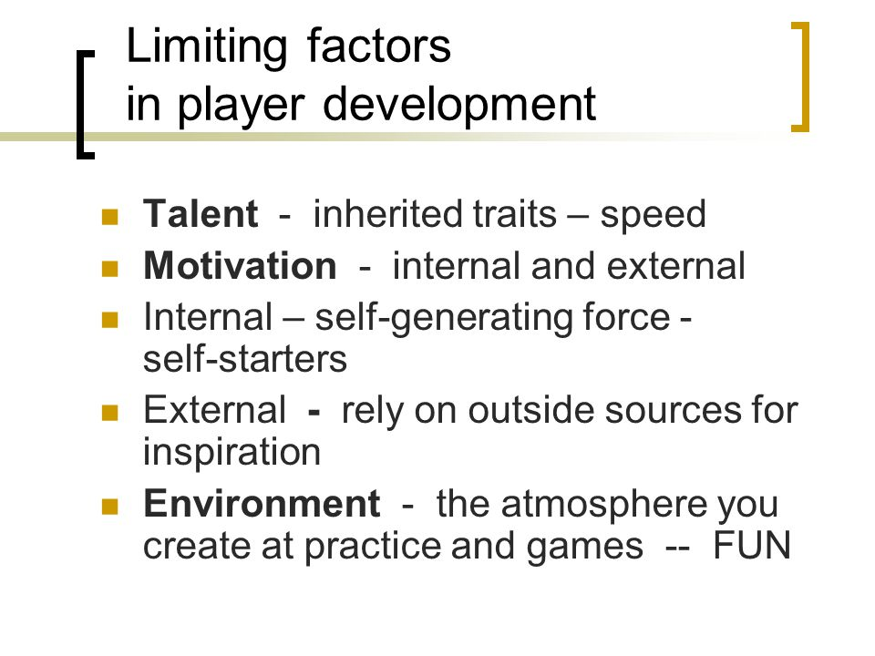 Limiting factors in player development Talent - inherited traits – speed Motivation - internal and external Internal – self-generating force - self-st