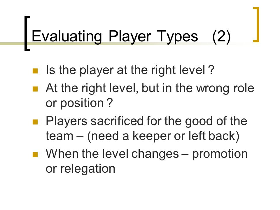 Evaluating Player Types (2) Is the player at the right level ? At the right level, but in the wrong role or position ? Players sacrificed for the good