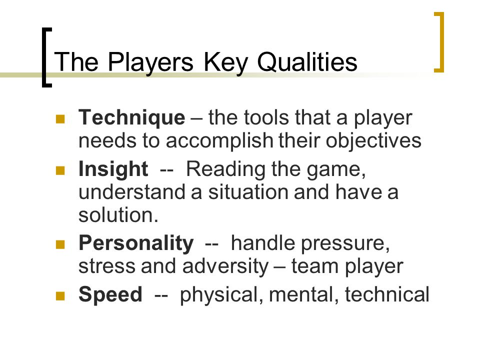 The Players Key Qualities Technique – the tools that a player needs to accomplish their objectives Insight -- Reading the game, understand a situation