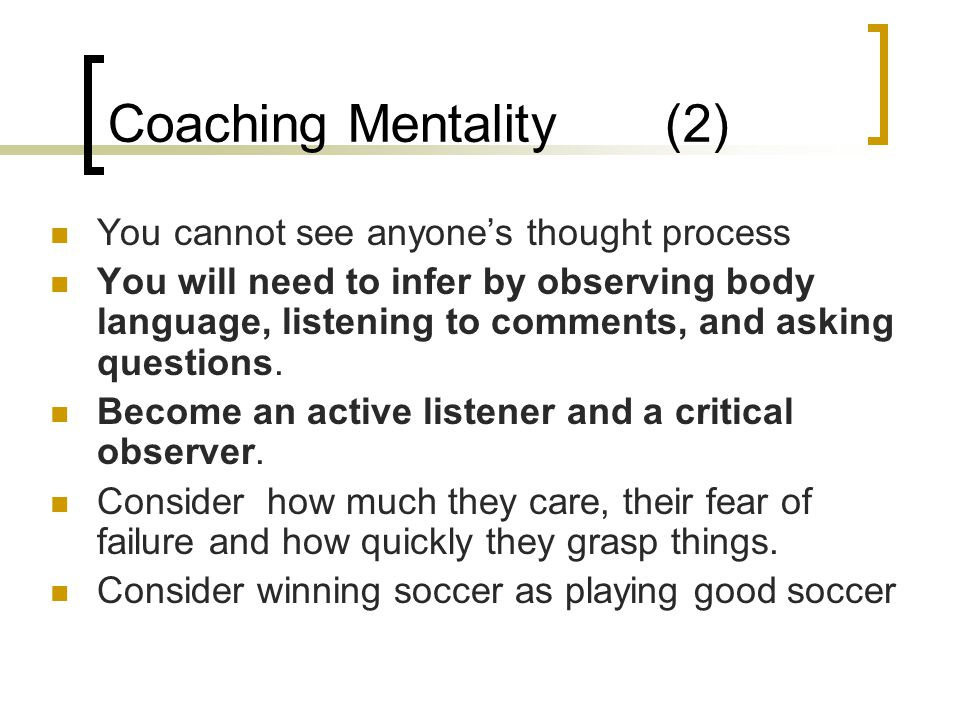 Coaching Mentality (2) You cannot see anyone's thought process You will need to infer by observing body language, listening to comments, and asking qu