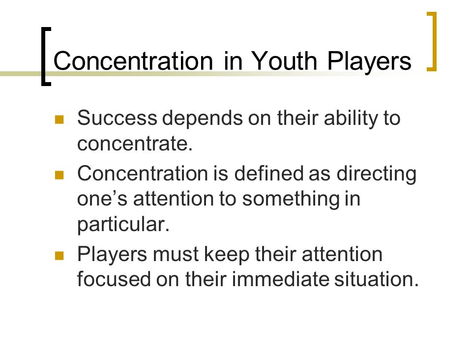 Concentration in Youth Players Success depends on their ability to concentrate. Concentration is defined as directing one's attention to something in