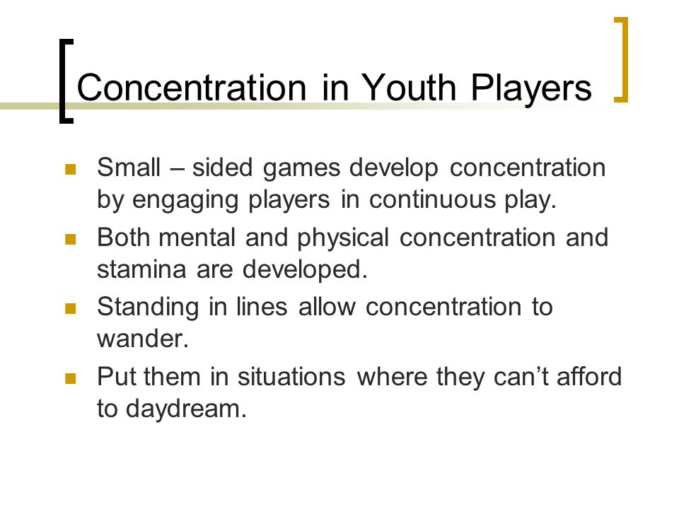 Concentration in Youth Players Small – sided games develop concentration by engaging players in continuous play. Both mental and physical concentratio