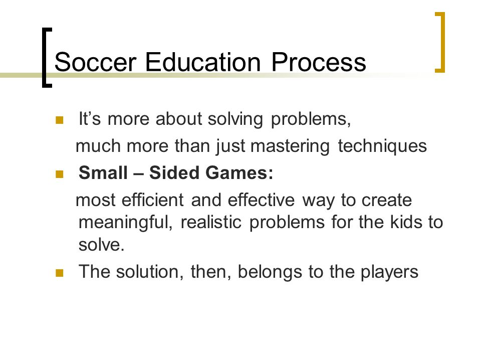 Soccer Education Process It's more about solving problems, much more than just mastering techniques Small – Sided Games: most efficient and effective