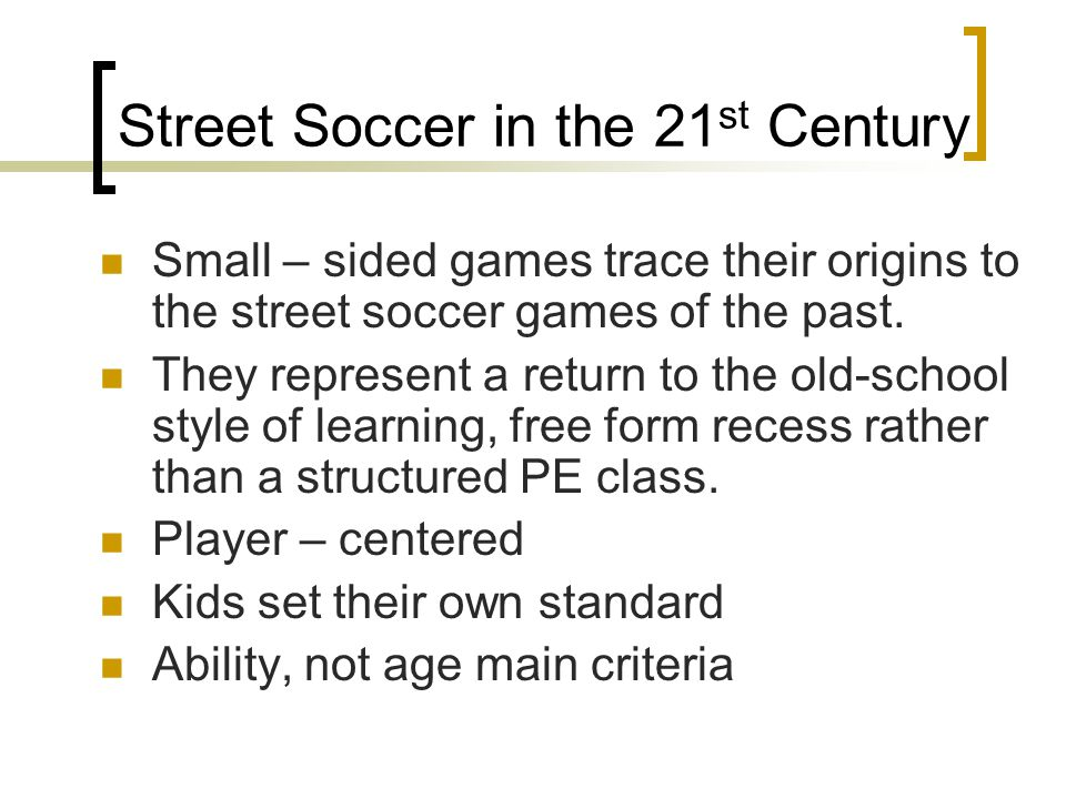 Street Soccer in the 21 st Century Small – sided games trace their origins to the street soccer games of the past. They represent a return to the old-