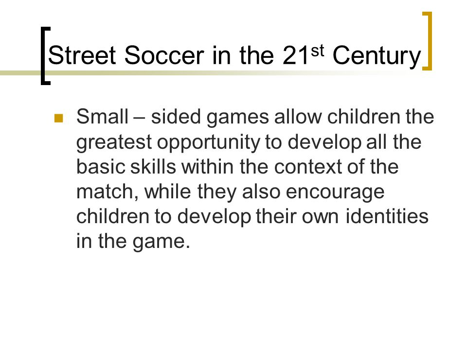 Street Soccer in the 21 st Century Small – sided games allow children the greatest opportunity to develop all the basic skills within the context of t
