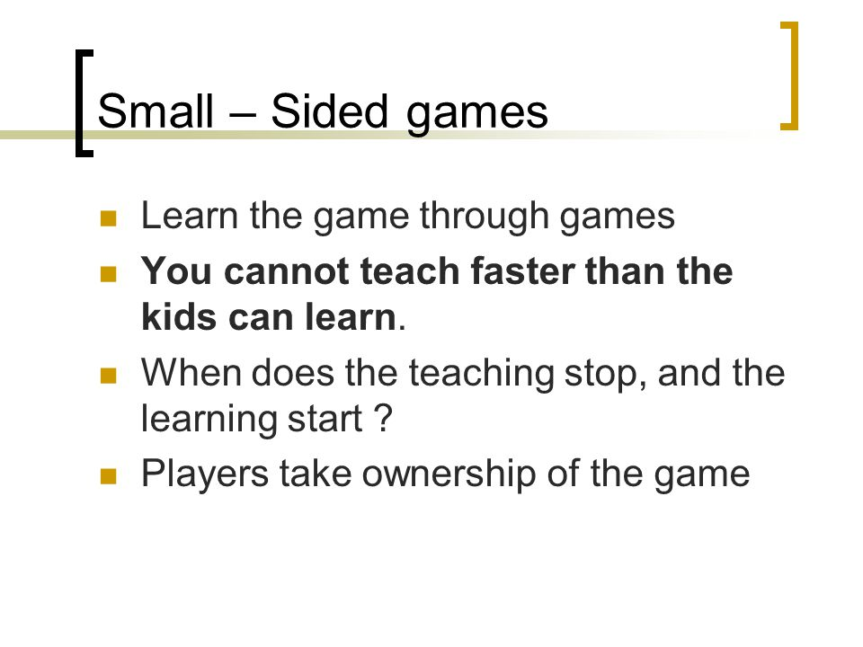 Small – Sided games Learn the game through games You cannot teach faster than the kids can learn. When does the teaching stop, and the learning start