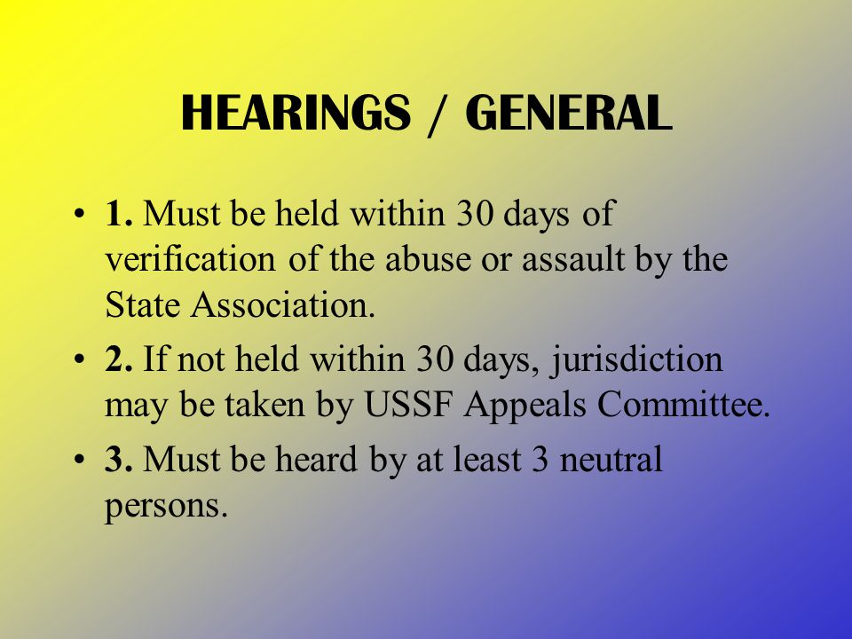 HEARINGS / GENERAL 1. Must be held within 30 days of verification of the abuse or assault by the State Association. 2. If not held within 30 days, jur