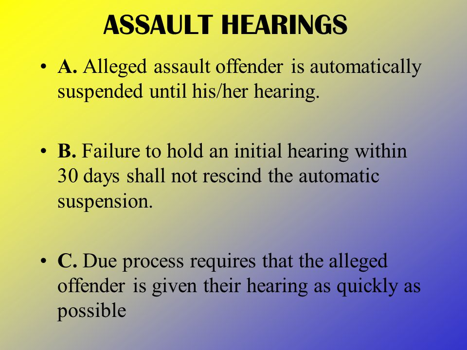 ASSAULT HEARINGS A. Alleged assault offender is automatically suspended until his/her hearing.