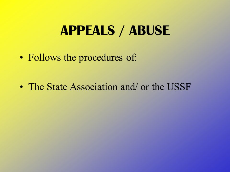 APPEALS / ABUSE Follows the procedures of: The State Association and/ or the USSF