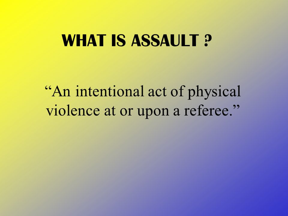 WHAT IS ASSAULT An intentional act of physical violence at or upon a referee.