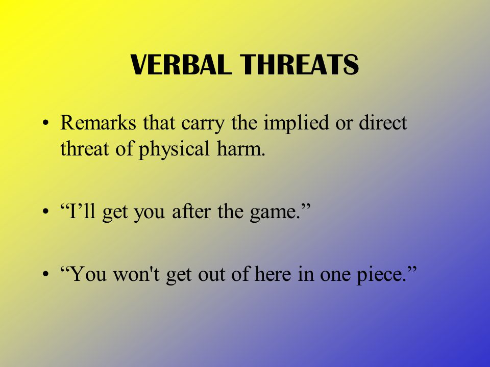 VERBAL THREATS Remarks that carry the implied or direct threat of physical harm.
