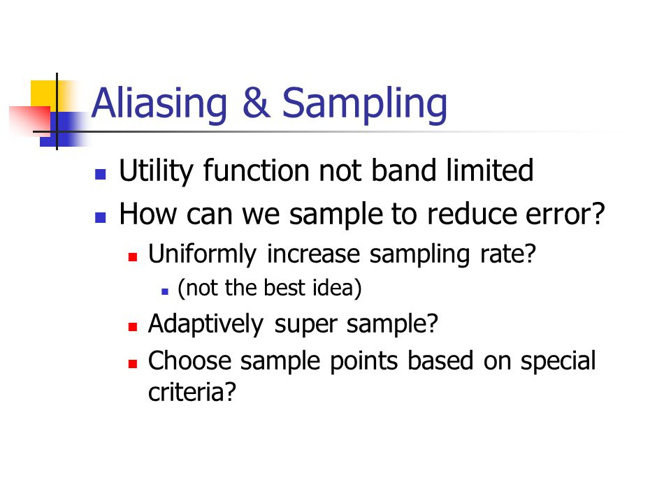 Aliasing & Sampling Utility function not band limited How can we sample to reduce error.