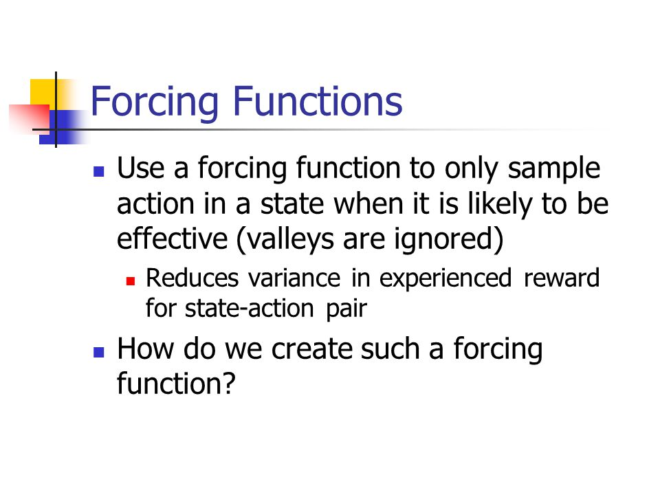 Forcing Functions Use a forcing function to only sample action in a state when it is likely to be effective (valleys are ignored) Reduces variance in experienced reward for state-action pair How do we create such a forcing function