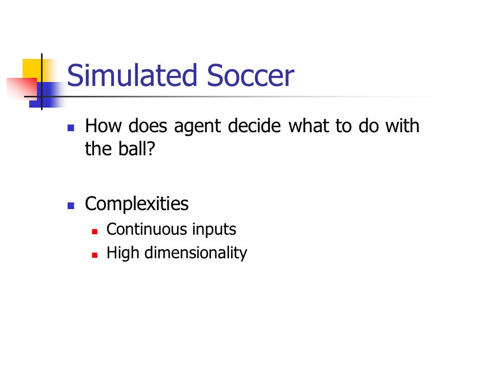 Simulated Soccer How does agent decide what to do with the ball.