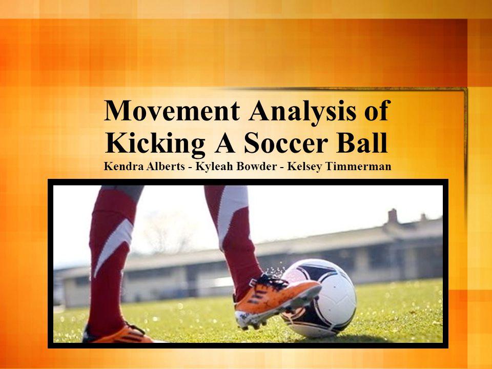 Movement Analysis of Kicking A Soccer Ball Kendra Alberts - Kyleah Bowder - Kelsey Timmerman