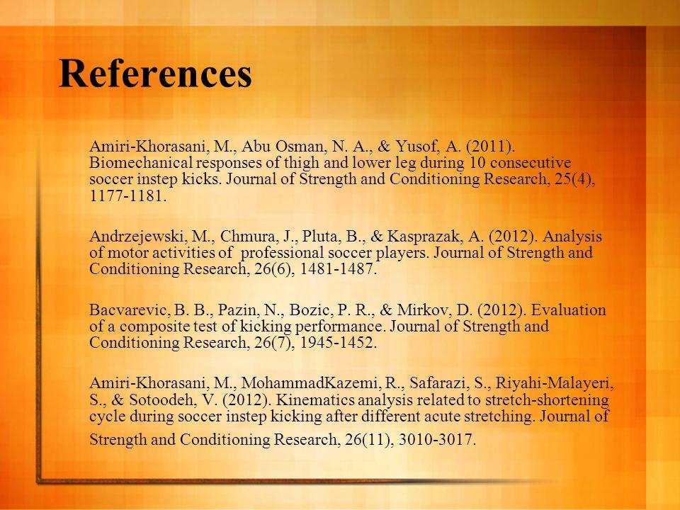 References Amiri-Khorasani, M., Abu Osman, N. A., & Yusof, A. (2011). Biomechanical responses of thigh and lower leg during 10 consecutive soccer inst
