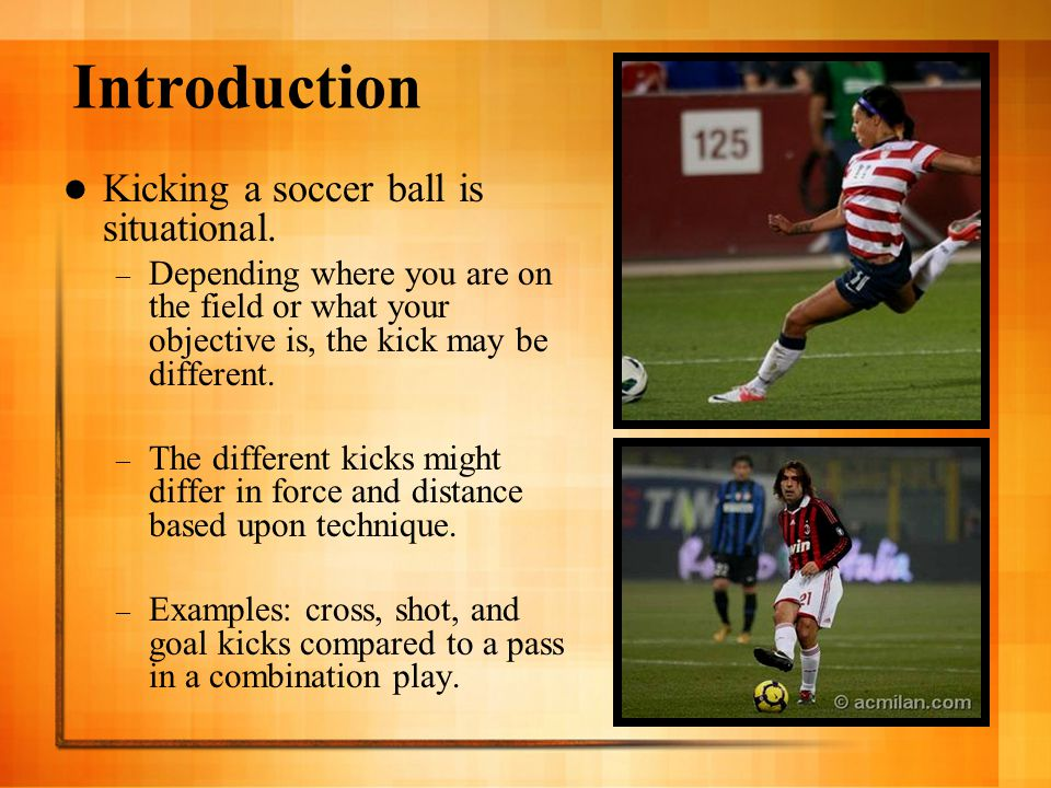 Introduction Kicking a soccer ball is situational. – Depending where you are on the field or what your objective is, the kick may be different. – The