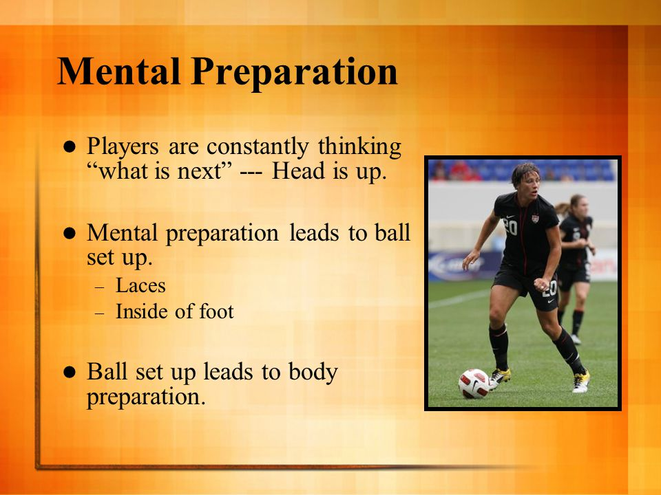 """Mental Preparation Players are constantly thinking """"what is next"""" --- Head is up. Mental preparation leads to ball set up. – Laces – Inside of foot Ba"""