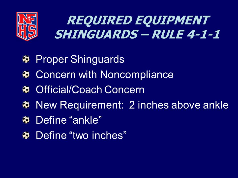 REQUIRED EQUIPMENT SHINGUARDS – RULE 4-1-1 Proper Shinguards Concern with Noncompliance Official/Coach Concern New Requirement: 2 inches above ankle Define ankle Define two inches