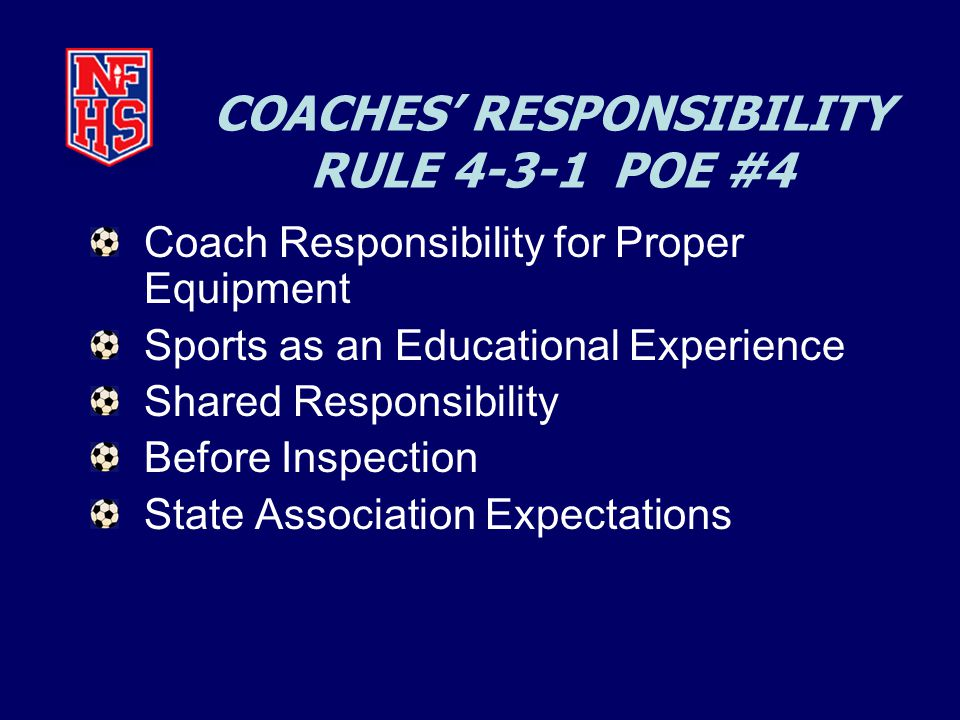 COACHES' RESPONSIBILITY RULE 4-3-1 POE #4 Coach Responsibility for Proper Equipment Sports as an Educational Experience Shared Responsibility Before Inspection State Association Expectations