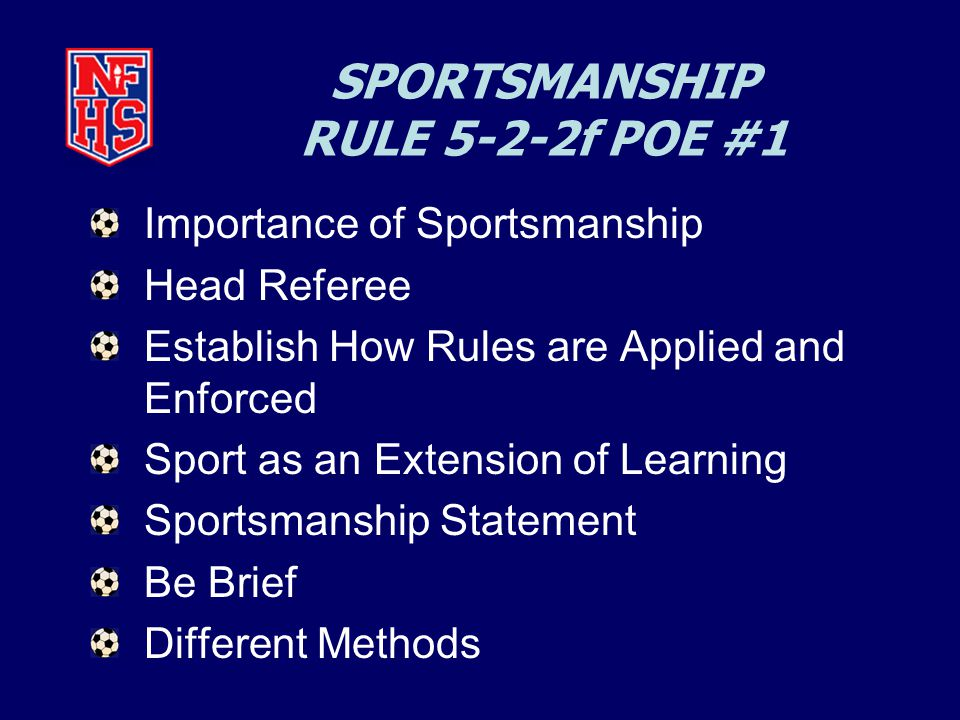 SPORTSMANSHIP RULE 5-2-2f POE #1 Importance of Sportsmanship Head Referee Establish How Rules are Applied and Enforced Sport as an Extension of Learning Sportsmanship Statement Be Brief Different Methods