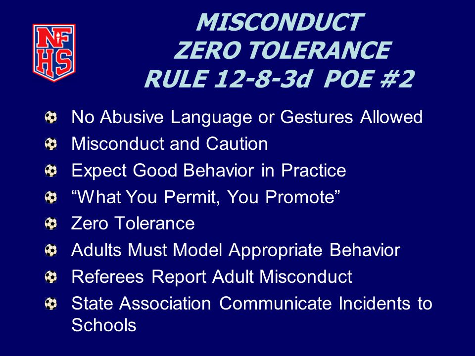 MISCONDUCT ZERO TOLERANCE RULE 12-8-3d POE #2 No Abusive Language or Gestures Allowed Misconduct and Caution Expect Good Behavior in Practice What You Permit, You Promote Zero Tolerance Adults Must Model Appropriate Behavior Referees Report Adult Misconduct State Association Communicate Incidents to Schools