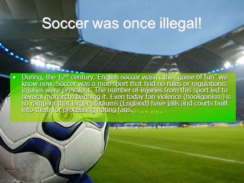 "Soccer was once illegal! During, the 12 th century. English soccer wasn't the ""game of fun"" we know now. Soccer was a mob sport that had no rules or r"