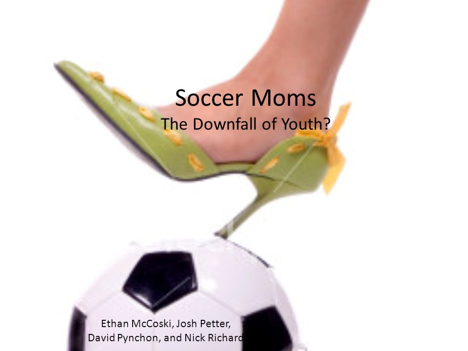 Soccer Moms The Downfall of Youth? Ethan McCoski, Josh Petter, David Pynchon, and Nick Richard