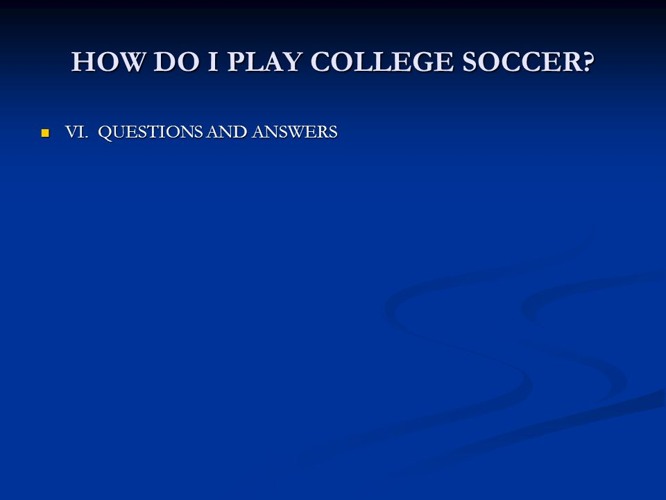 HOW DO I PLAY COLLEGE SOCCER? VI. QUESTIONS AND ANSWERS VI. QUESTIONS AND ANSWERS