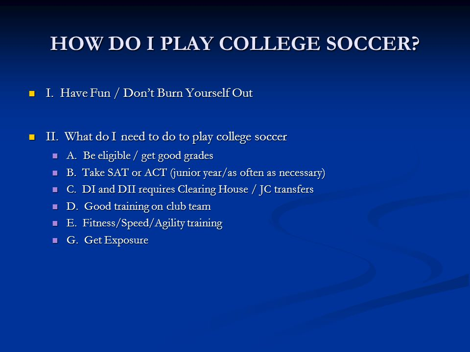 HOW DO I PLAY COLLEGE SOCCER. I. Have Fun / Don't Burn Yourself Out I.