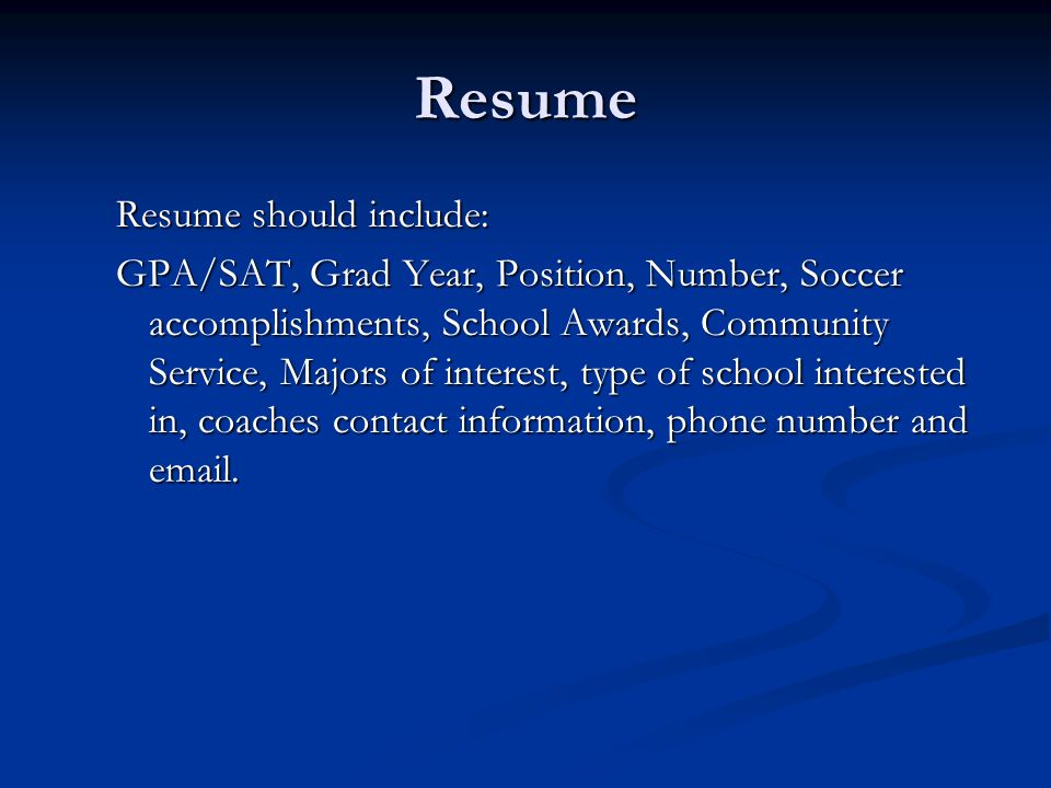 Resume Resume should include: GPA/SAT, Grad Year, Position, Number, Soccer accomplishments, School Awards, Community Service, Majors of interest, type of school interested in, coaches contact information, phone number and email.