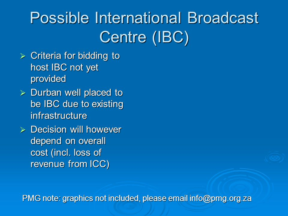 Possible International Broadcast Centre (IBC)  Criteria for bidding to host IBC not yet provided  Durban well placed to be IBC due to existing infrastructure  Decision will however depend on overall cost (incl.