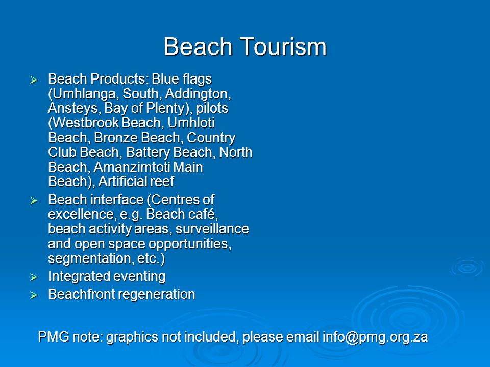 Beach Tourism  Beach Products: Blue flags (Umhlanga, South, Addington, Ansteys, Bay of Plenty), pilots (Westbrook Beach, Umhloti Beach, Bronze Beach, Country Club Beach, Battery Beach, North Beach, Amanzimtoti Main Beach), Artificial reef  Beach interface (Centres of excellence, e.g.