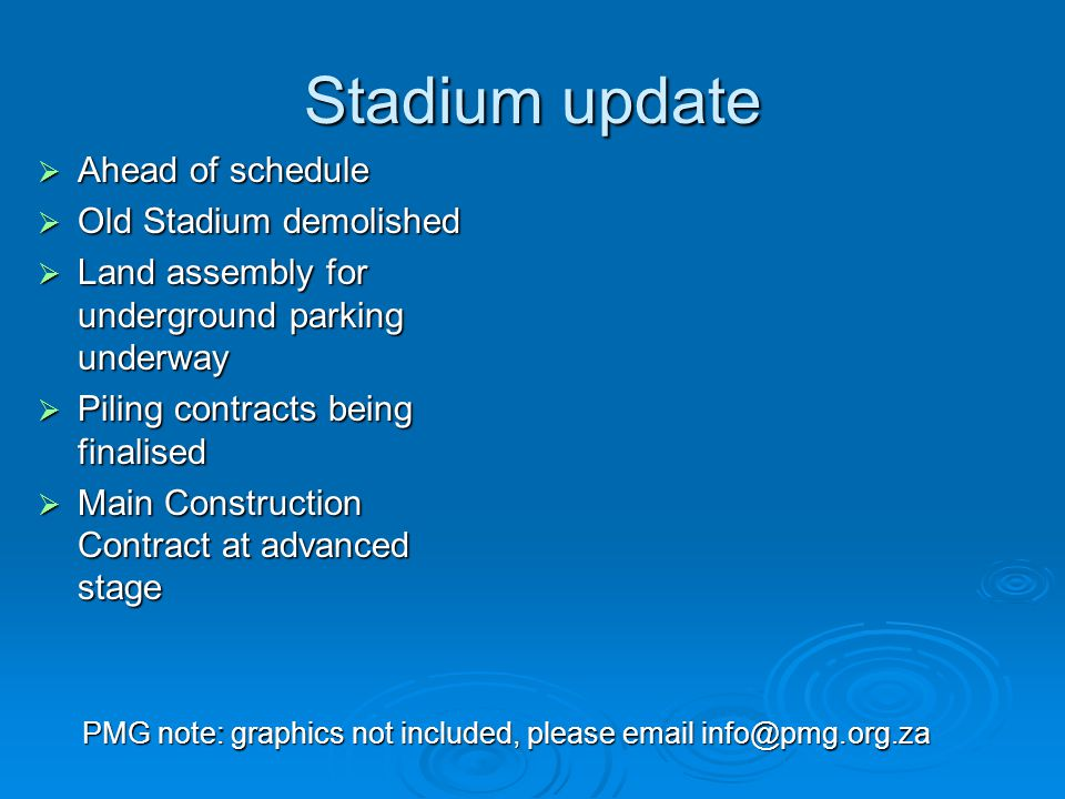 Stadium update  Ahead of schedule  Old Stadium demolished  Land assembly for underground parking underway  Piling contracts being finalised  Main Construction Contract at advanced stage PMG note: graphics not included, please email info@pmg.org.za
