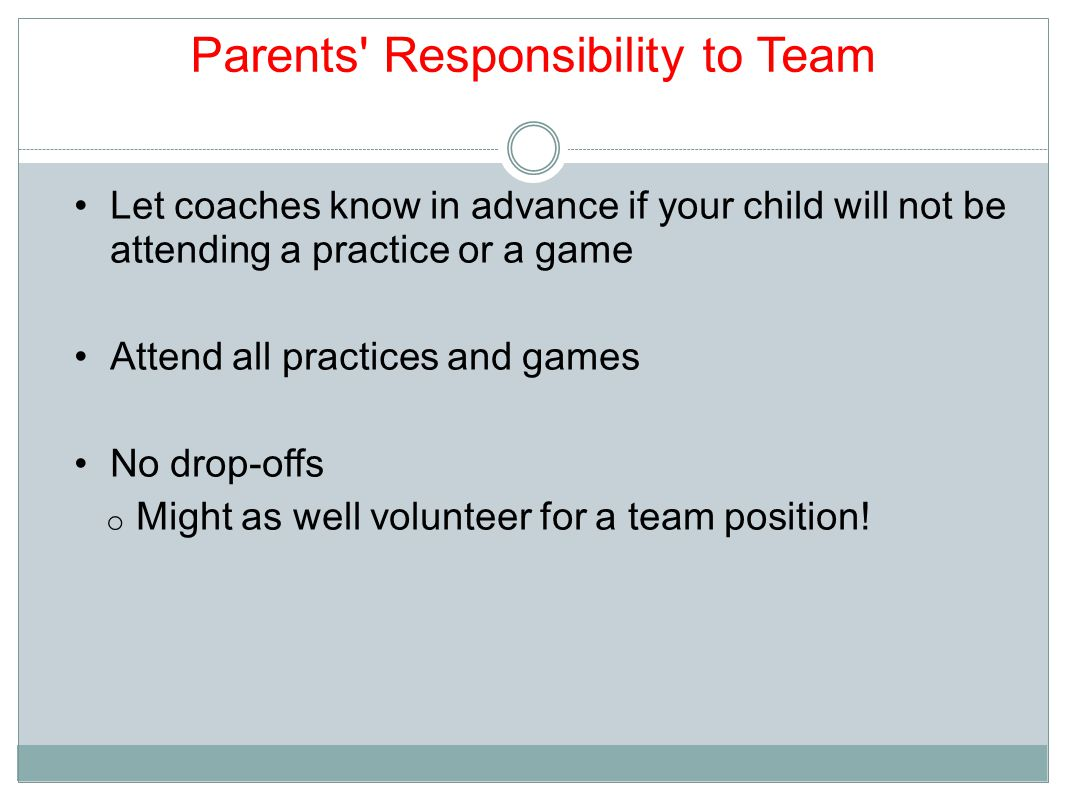 Parents Responsibility to Team Let coaches know in advance if your child will not be attending a practice or a game Attend all practices and games No drop-offs o Might as well volunteer for a team position!