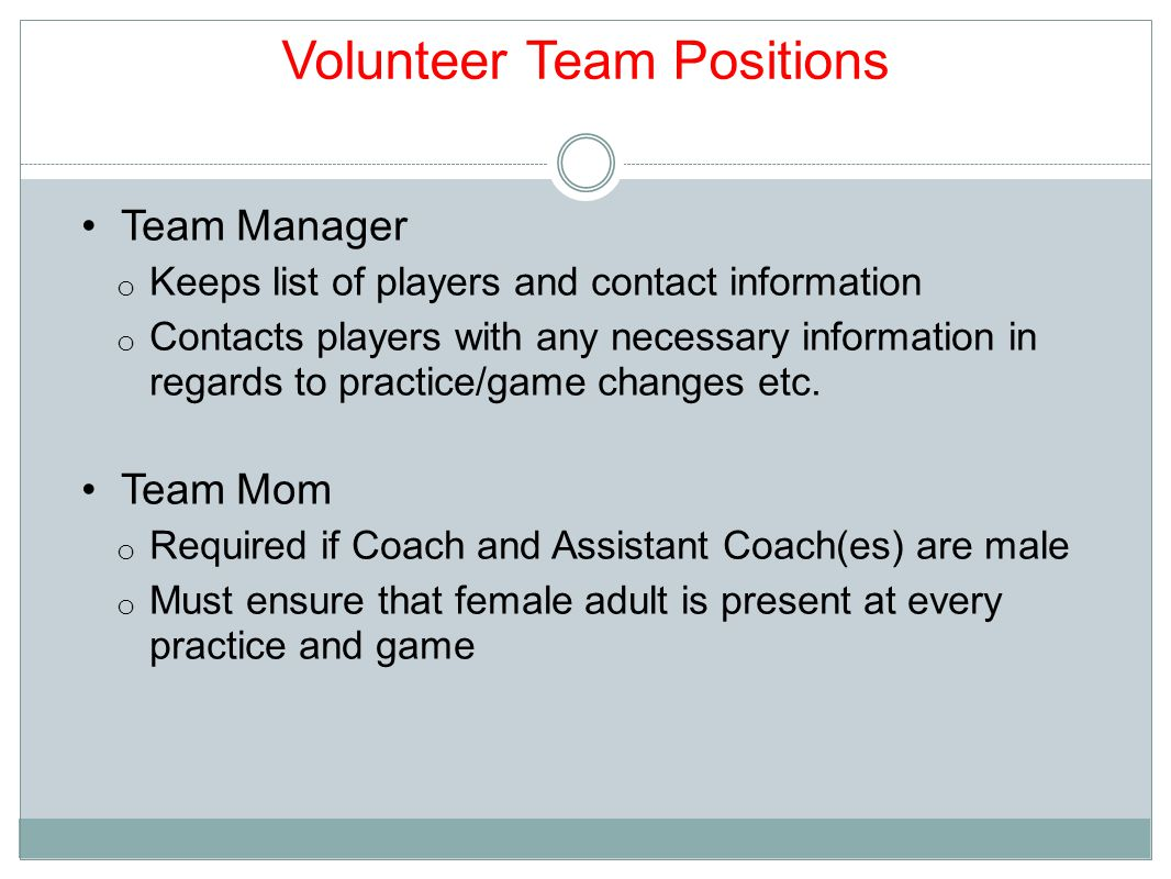 Volunteer Team Positions Team Manager o Keeps list of players and contact information o Contacts players with any necessary information in regards to practice/game changes etc.