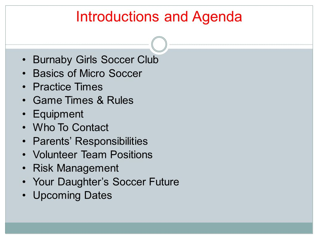 Introductions and Agenda Burnaby Girls Soccer Club Basics of Micro Soccer Practice Times Game Times & Rules Equipment Who To Contact Parents' Responsibilities Volunteer Team Positions Risk Management Your Daughter's Soccer Future Upcoming Dates