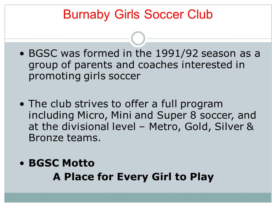 Burnaby Girls Soccer Club BGSC was formed in the 1991/92 season as a group of parents and coaches interested in promoting girls soccer The club strives to offer a full program including Micro, Mini and Super 8 soccer, and at the divisional level – Metro, Gold, Silver & Bronze teams.
